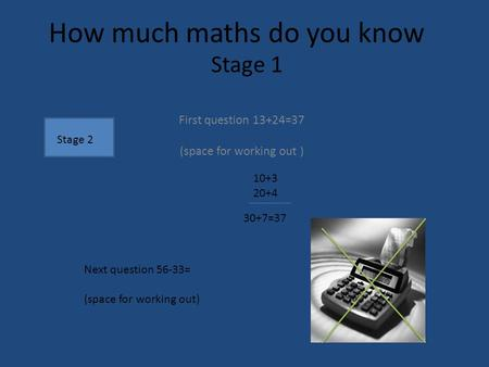 How much maths do you know First question 13+24=37 (space for working out ) Next question 56-33= (space for working out) 10+3 20+4 30+7=37 Stage 1 Stage.