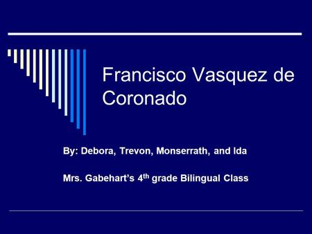 Francisco Vasquez de Coronado By: Debora, Trevon, Monserrath, and Ida Mrs. Gabehart's 4 th grade Bilingual Class.