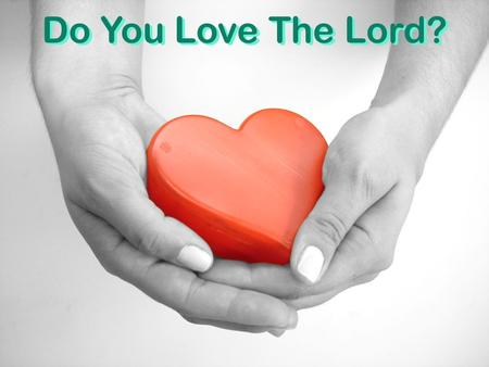 Do You Love The Lord?. Do You Love God with all.... Mk. 12:30 heart, soul, mind, strength Jn. 3:16; 1 Jn. 4:8-10 God's love  Do you love God as much.