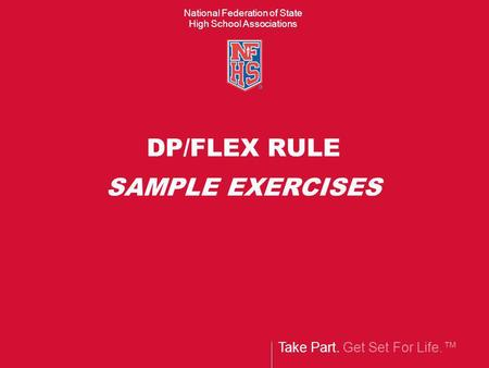 Take Part. Get Set For Life.™ National Federation of State High School Associations DP/FLEX RULE SAMPLE EXERCISES.