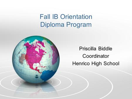 Fall IB Orientation Diploma Program Priscilla Biddle Coordinator Henrico High School.