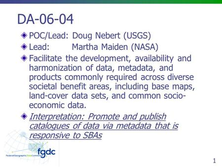 1 DA-06-04 POC/Lead: Doug Nebert (USGS) Lead: Martha Maiden (NASA) Facilitate the development, availability and harmonization of data, metadata, and products.