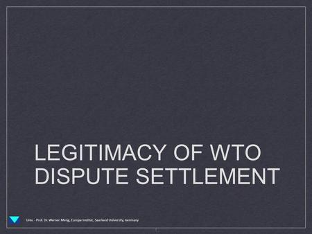 Univ. - Prof. Dr. Werner Meng, Europa Institut, Saarland University, Germany LEGITIMACY OF WTO DISPUTE SETTLEMENT 1.