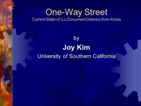 One-Way Street Current State of ILL/Document Delivery from Korea by Joy Kim University of Southern California.