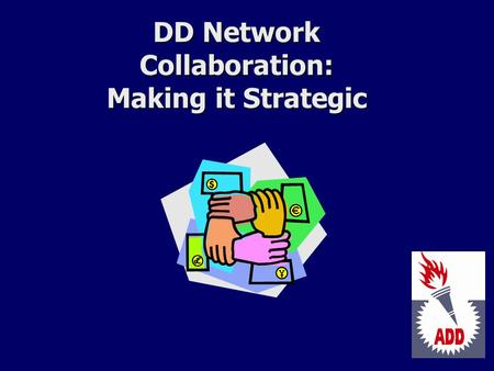 DD Network Collaboration: Making it Strategic. The DD Act Expects Collaboration Included in Sec. 104(a)(3)(D) of the DD Act on Program Accountability.