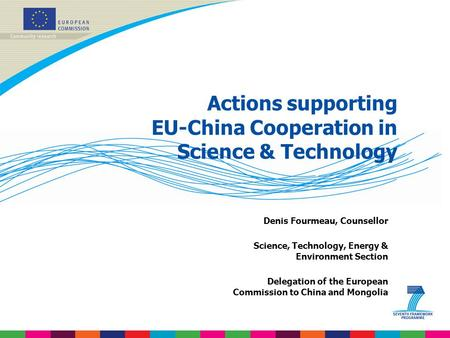 Actions supporting EU-China Cooperation in Science & Technology Denis Fourmeau, Counsellor Science, Technology, Energy & Environment Section Delegation.