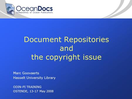 Document Repositories and the copyright issue Marc Goovaerts Hasselt University Library ODIN-PI TRAINING OSTENDE, 13-17 May 2008.