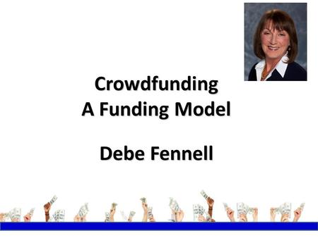 Crowdfunding A Funding Model Debe Fennell. Why Crowdfunding? PeopleMoneyResources.