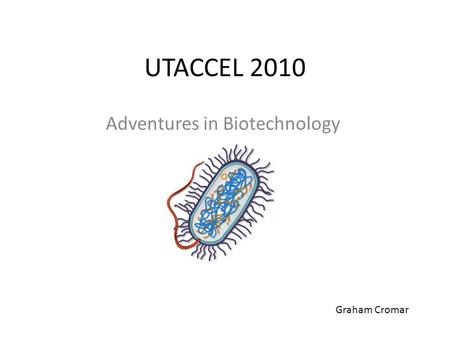 UTACCEL 2010 Adventures in Biotechnology Graham Cromar.