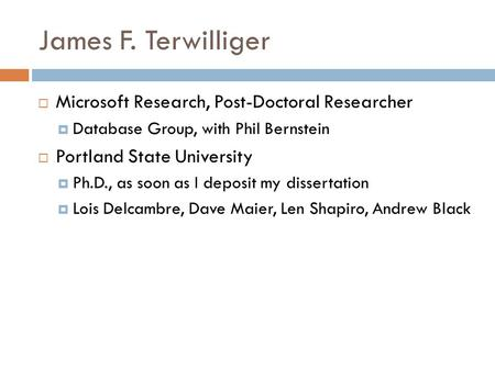 James F. Terwilliger  Microsoft Research, Post-Doctoral Researcher  Database Group, with Phil Bernstein  Portland State University  Ph.D., as soon.