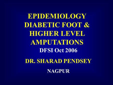 EPIDEMIOLOGY DIABETIC FOOT & HIGHER LEVEL AMPUTATIONS DFSI Oct 2006 DR. SHARAD PENDSEY NAGPUR.
