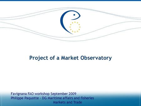 Project of a Market Observatory Favignana FAO workshop September 2009 Philippe Paquotte - DG Maritime affairs and fisheries Markets and Trade.