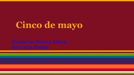 Cinco de mayo Created by: Desiree Salinas and Yaslin Ruedas.