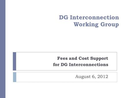DG Interconnection Working Group Fees and Cost Support for DG Interconnections August 6, 2012.