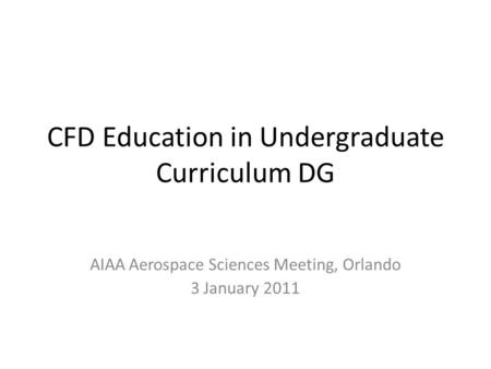 CFD Education in Undergraduate Curriculum DG AIAA Aerospace Sciences Meeting, Orlando 3 January 2011.