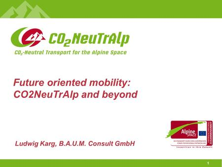 1 Ludwig Karg, B.A.U.M. Consult GmbH Future oriented mobility: CO2NeuTrAlp and beyond.