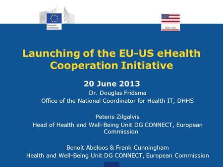 Launching of the EU-US eHealth Cooperation Initiative 20 June 2013 Dr. Douglas Fridsma Office of the National Coordinator for Health IT, DHHS Peteris Zilgalvis.