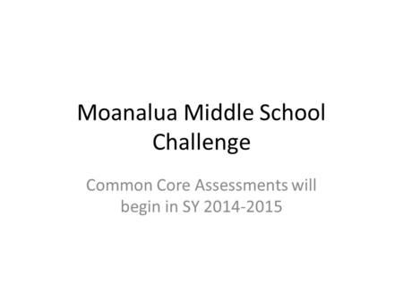 Moanalua Middle School Challenge Common Core Assessments will begin in SY 2014-2015.