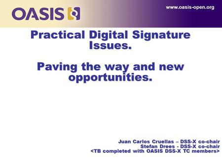 Practical Digital Signature Issues. Paving the way and new opportunities. www.oasis-open.org Juan Carlos Cruellas – DSS-X co-chair Stefan Drees - DSS-X.