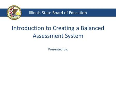 Introduction to Creating a Balanced Assessment System Presented by: Illinois State Board of Education.