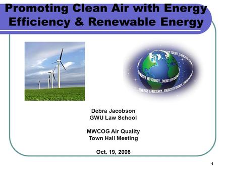 1 Debra Jacobson GWU Law School MWCOG Air Quality Town Hall Meeting Oct. 19, 2006 Promoting Clean Air with Energy Efficiency & Renewable Energy.