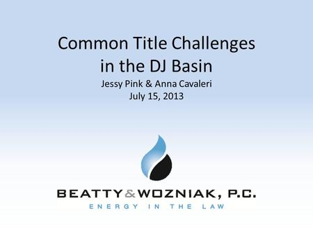 Common Title Challenges in the DJ Basin Jessy Pink & Anna Cavaleri July 15, 2013.