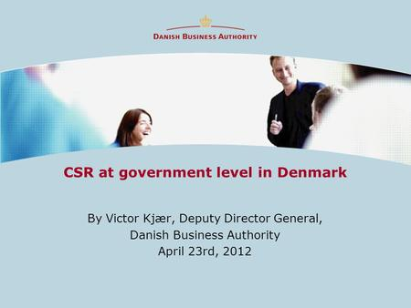 CSR at government level in Denmark By Victor Kjær, Deputy Director General, Danish Business Authority April 23rd, 2012.
