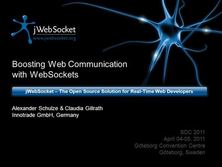 Boosting Web Communication with WebSockets jWebSocket – The Open Source Solution for Real-Time Web Developers SDC 2011 April 04-05, 2011 Göteborg Convention.