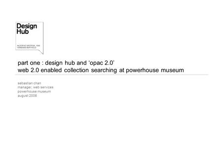 Part one : design hub and 'opac 2.0' web 2.0 enabled collection searching at powerhouse museum sebastian chan manager, web services powerhouse museum august.