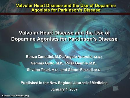 Clinical Trial Results. org Valvular Heart Disease and the Use of Dopamine Agonists for Parkinson's Disease Renzo Zanettini, M.D.; Angelo Antonini, M.D.;