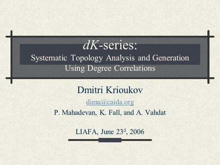 DK-series: Systematic Topology Analysis and Generation Using Degree Correlations Dmitri Krioukov P. Mahadevan, K. Fall, and A. Vahdat LIAFA,