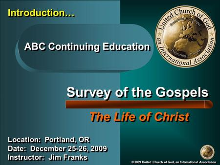 Survey of the Gospels The Life of Christ © 2009 United Church of God, an International Association Location: Portland, OR Date: December 25-26, 2009 Instructor: