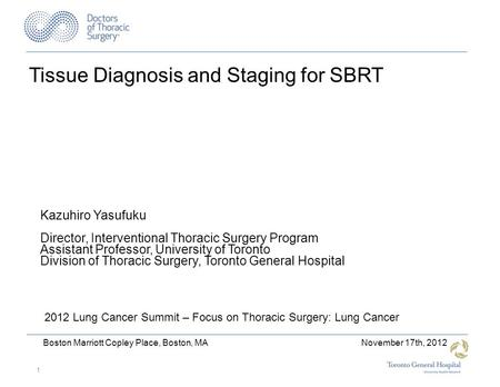 Tissue Diagnosis and Staging for SBRT 2012 Lung Cancer Summit – Focus on Thoracic Surgery: Lung Cancer Kazuhiro Yasufuku Director, Interventional Thoracic.