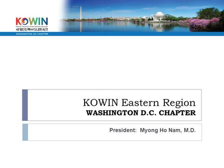 KOWIN Eastern Region WASHINGTON D.C. CHAPTER President: Myong Ho Nam, M.D.