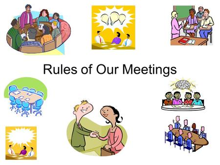 Rules of Our Meetings. One person talking at a time.