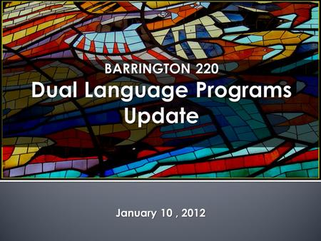 January 10, 2012. `  Review of Dual Language  Rationale for Language Programs  Dual Language Test Scores  Lessons Learned  Current Status  Into.
