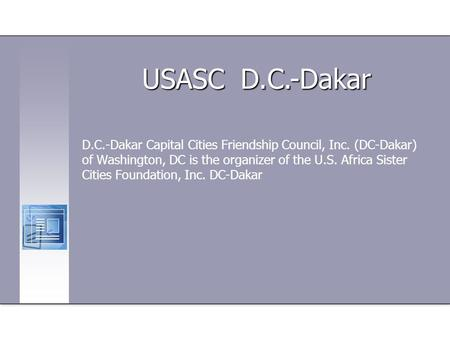D.C.-Dakar Capital Cities Friendship Council, Inc. (DC-Dakar) of Washington, DC is the organizer of the U.S. Africa Sister Cities Foundation, Inc. DC-Dakar.