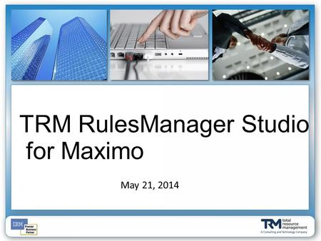 May 21, 2014 TRM RulesManager Studio for Maximo. Al Johnson – VP Product Development Andrew Mahen – Lead Developer Jordan Ortiz – Senior Developer.