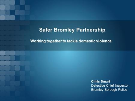 Safer Bromley Partnership Chris Smart Detective Chief Inspector Bromley Borough Police Working together to tackle domestic violence.