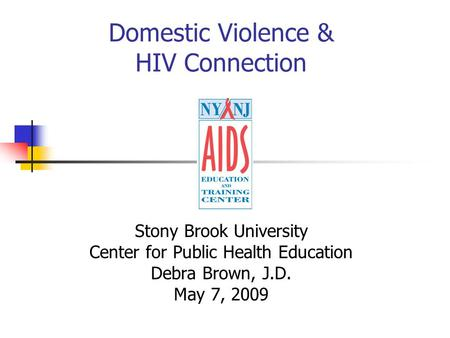 Domestic Violence & HIV Connection Stony Brook University Center for Public Health Education Debra Brown, J.D. May 7, 2009.