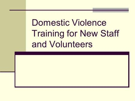 Domestic Violence Training for New Staff and Volunteers.