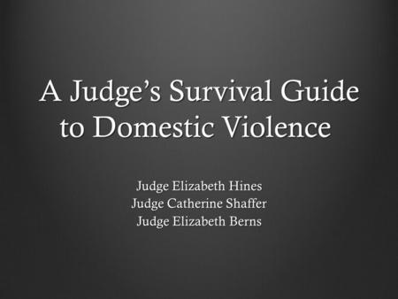 A Judge's Survival Guide to Domestic Violence Judge Elizabeth Hines Judge Catherine Shaffer Judge Elizabeth Berns.