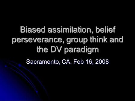 Biased assimilation, belief perseverance, group think and the DV paradigm Sacramento, CA. Feb 16, 2008.