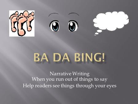 Narrative Writing When you run out of things to say Help readers see things through your eyes.