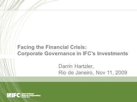 Page 1 Facing the Financial Crisis: Corporate Governance in IFC's Investments Darrin Hartzler, Rio de Janeiro, Nov 11, 2009.