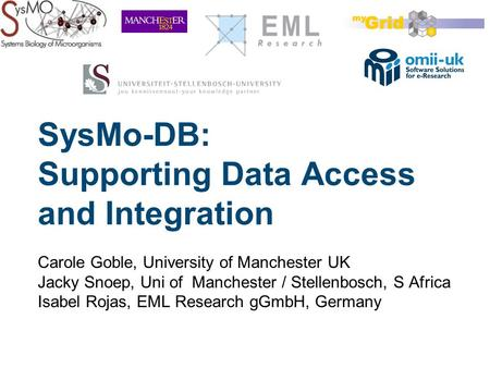 SysMo-DB: Supporting Data Access and Integration Carole Goble, University of Manchester UK Jacky Snoep, Uni of Manchester / Stellenbosch, S Africa Isabel.