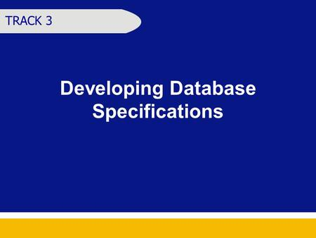 Developing Database Specifications TRACK 3. Learning Objectives At the end of the session, the participants should be able to Identify the information.