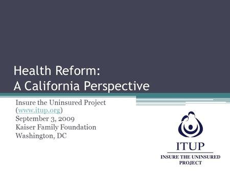 Health Reform: A California Perspective Insure the Uninsured Project (www.itup.org)www.itup.org September 3, 2009 Kaiser Family Foundation Washington,