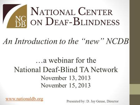 "Www.nationaldb.org An Introduction to the ""new"" NCDB …a webinar for the National Deaf-Blind TA Network November 13, 2013 November 15, 2013 Presented by:"