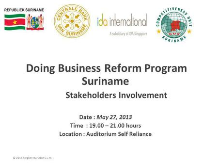 © 2013.Sieglien Burleson L.L.M.. Doing Business Reform Program Suriname Stakeholders Involvement Date : May 27, 2013 Time : 19.00 – 21.00 hours Location.
